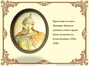 При великом князе Дмитрии Донском дубовые стены города были заменены на белок