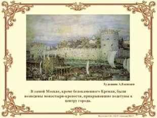 В самой Москве, кроме белокаменного Кремля, были возведены монастыри-крепости