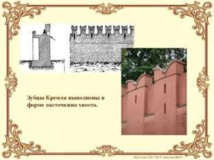 Зубцы Кремля выполнены в форме ласточкина хвоста. Мусатова О.Ю. ГБОУ гимназия