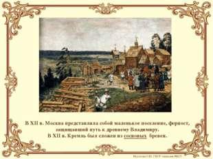 В XII в. Москва представляла собой маленькое поселение, форпост, защищавший п