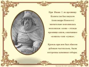 При Иване I по прозвищу Калита (он был внуком Александра Невского) значительн