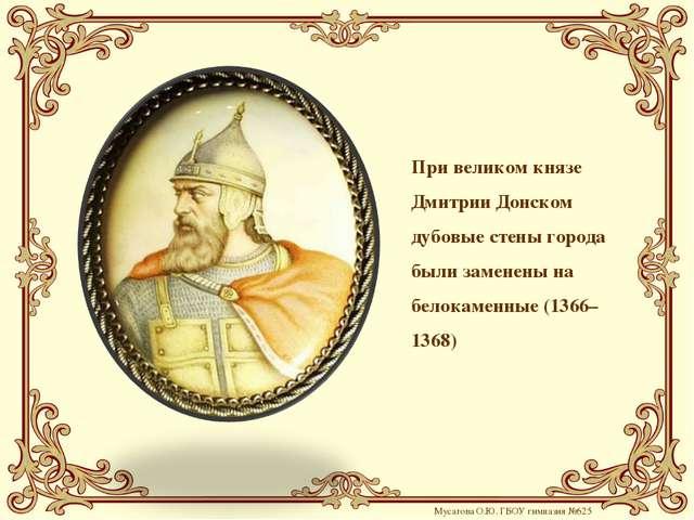 При великом князе Дмитрии Донском дубовые стены города были заменены на белок...
