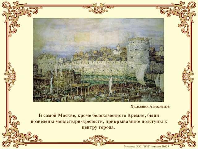 В самой Москве, кроме белокаменного Кремля, были возведены монастыри-крепости...