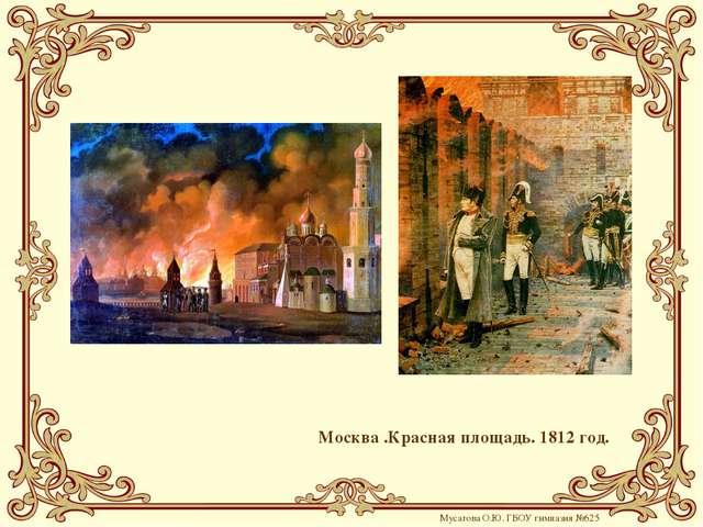 Москва .Красная площадь. 1812 год. Мусатова О.Ю. ГБОУ гимназия №625
