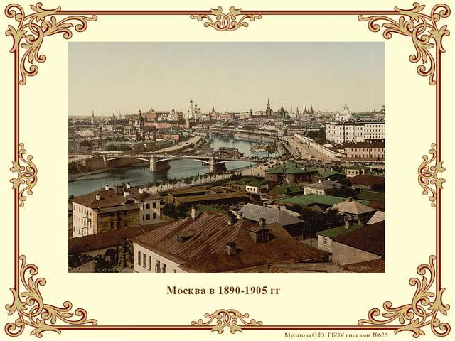 Москва в 1890-1905 гг Мусатова О.Ю. ГБОУ гимназия №625