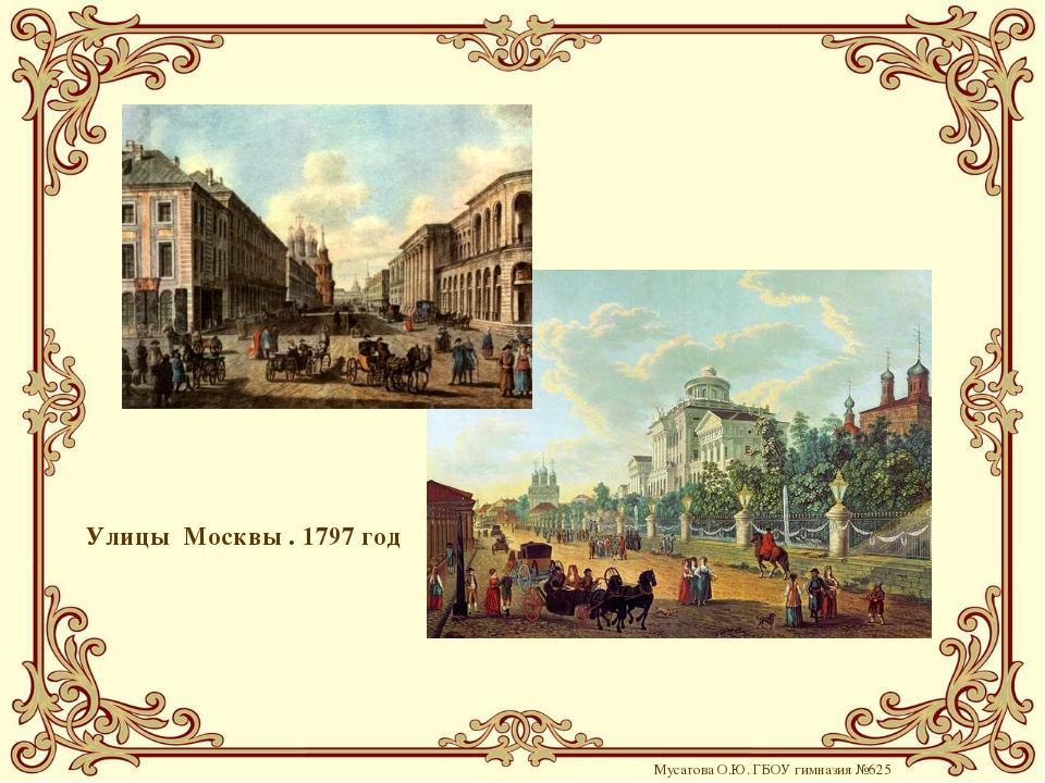 Улицы Москвы . 1797 год Мусатова О.Ю. ГБОУ гимназия №625