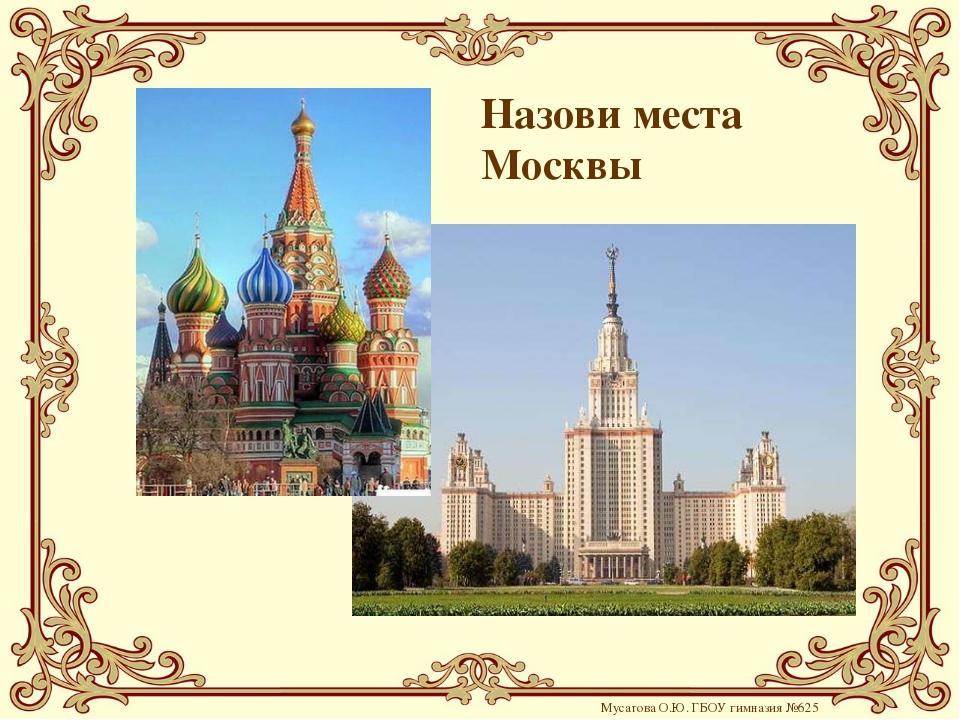 Мусатова О.Ю. ГБОУ гимназия №625 Назови места Москвы