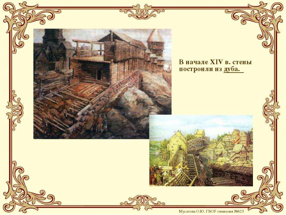 В начале XIV в. стены построили из дуба. Мусатова О.Ю. ГБОУ гимназия №625