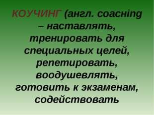 КОУЧИНГ (англ. соacнing – наставлять, тренировать для специальных целей, репе
