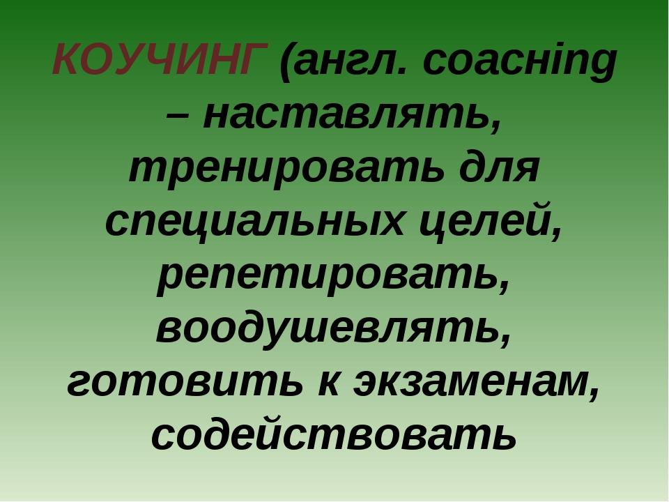 КОУЧИНГ (англ. соacнing – наставлять, тренировать для специальных целей, репе...