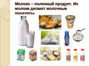 Молоко – полезный продукт. Из молока делают молочные продукты.