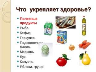 Что укрепляет здоровье? Полезные продукты Рыба. Кефир. Геркулес. Подсолнечное