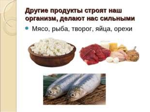 Другие продукты строят наш организм, делают нас сильными Мясо, рыба, творог,