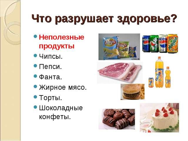 Что разрушает здоровье? Неполезные продукты Чипсы. Пепси. Фанта. Жирное мясо....