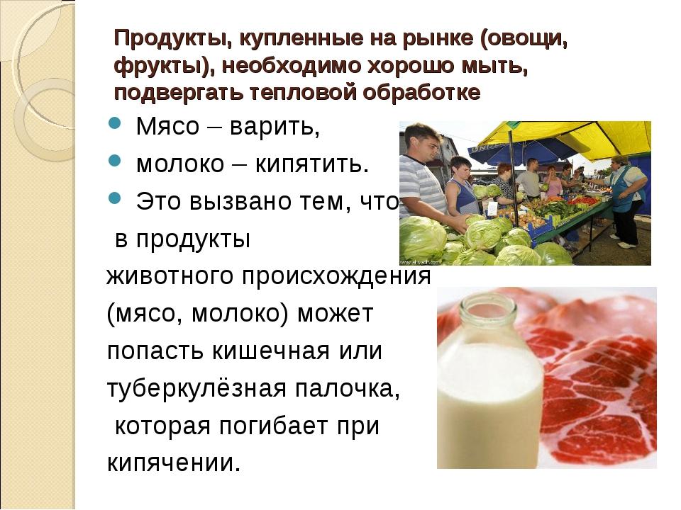 Продукты, купленные на рынке (овощи, фрукты), необходимо хорошо мыть, подверг...