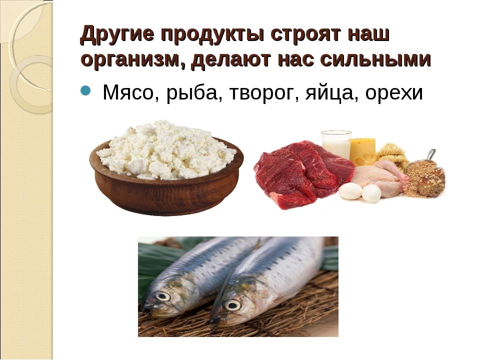 Другие продукты строят наш организм, делают нас сильными Мясо, рыба, творог,...