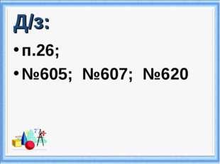 Д/з: п.26; №605; №607; №620
