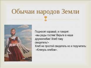 Обычаи народов Земли Подносят каравай, и говорят: «мы рады гостям! Верьте в н