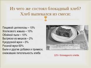 Из чего же состоял блокадный хлеб? Хлеб выпекался из смеси: Пищевой целлюлозы