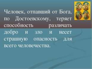 Человек, отпавший от Бога, по Достоевскому, теряет способность различать добр