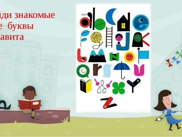 Найди знакомые тебе буквы алфавита