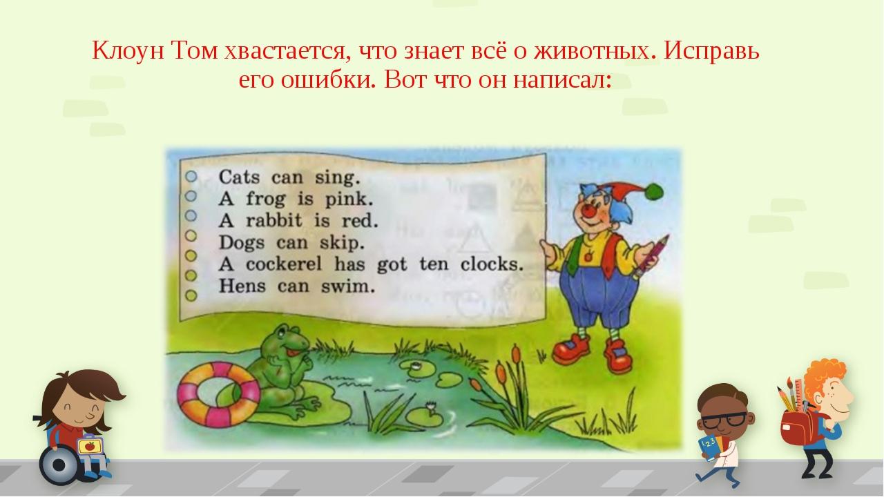 Клоун Том хвастается, что знает всё о животных. Исправь его ошибки. Вот что о...