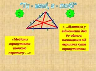 1 «Медіани трикутника точкою перетину …» «…діляться у відношенні два до одног