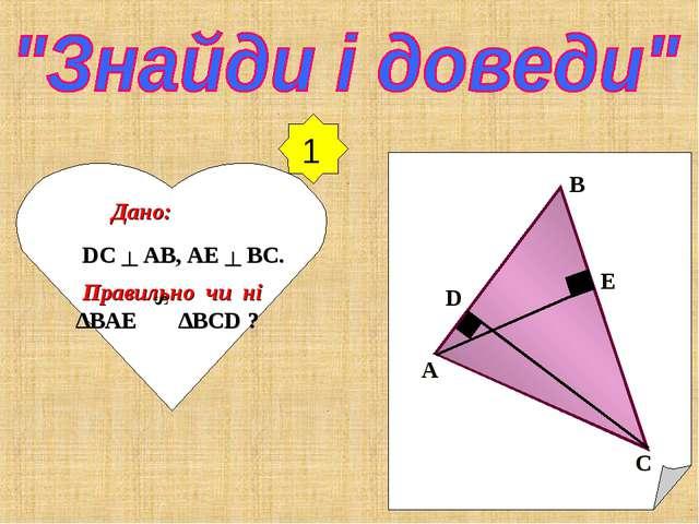 Дано: DC ┴ AB, AE ┴ BC. Правильно чи ні ∆BAE ∆BCD ? A B C D E S