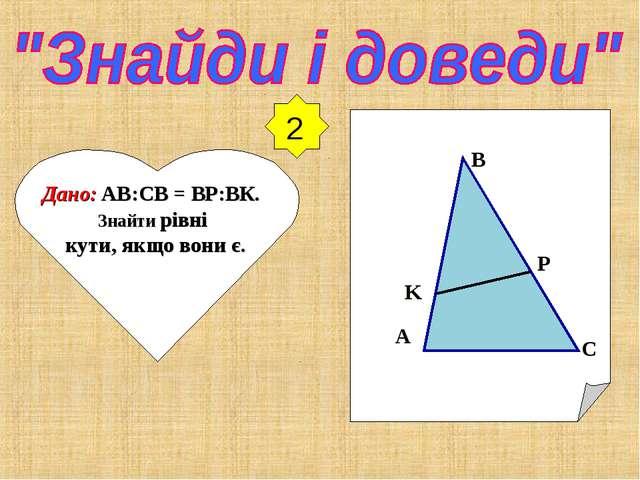 2 Дано: AB:СB = BР:BК. Знайти рівні кути, якщо вони є. A B C K P