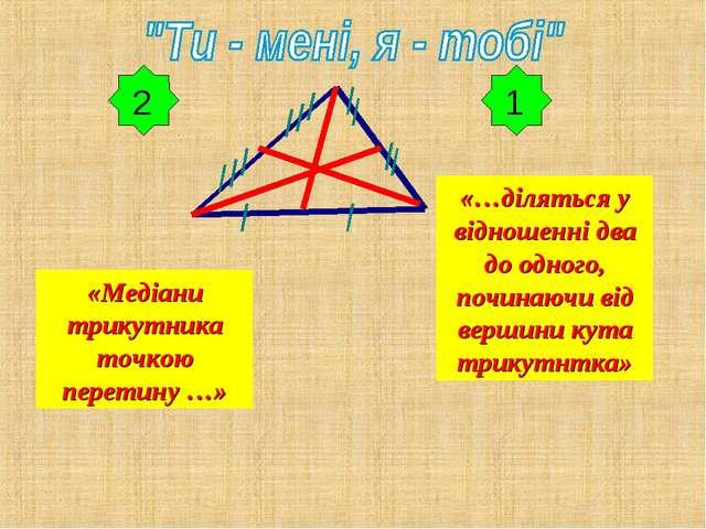 1 «Медіани трикутника точкою перетину …» «…діляться у відношенні два до одног...