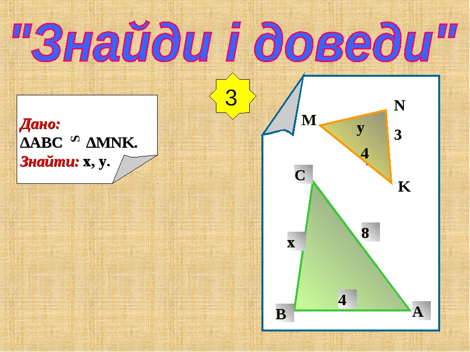 3 Дано: ∆ABC ∆MNK. Знайти: x, y. S M N K y 3 y 4