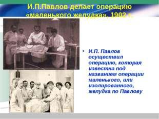 И.П.Павлов делает операцию «маленького желудка», 1902 г. И.П. Павлов осуществ