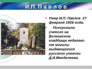 И.П. П а в л о в Умер И.П. Павлов 27 февраля 1936 года. Похоронили ученого на