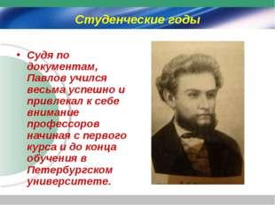 Студенческие годы Судя по документам, Павлов учился весьма успешно и привлека