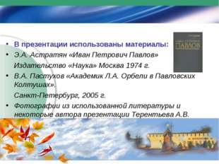 В презентации использованы материалы: Э.А. Астратян «Иван Петрович Павлов» Из