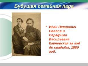 Будущая семейная пара Иван Петрович Павлов и Серафима Васильевна Карчевская з