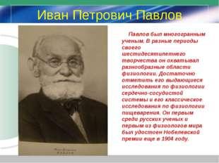 Иван Петрович Павлов Павлов был многогранным ученым. В разные периоды своего