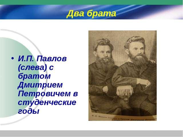 Два брата И.П. Павлов (слева) с братом Дмитрием Петровичем в студенческие годы