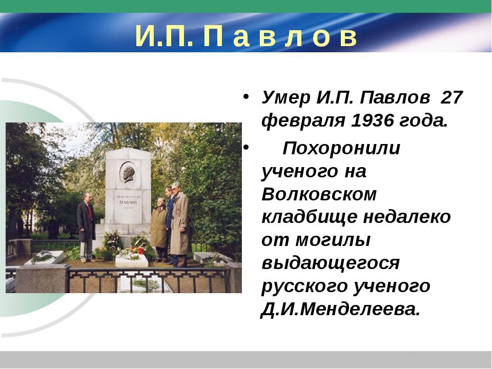 И.П. П а в л о в Умер И.П. Павлов 27 февраля 1936 года. Похоронили ученого на...