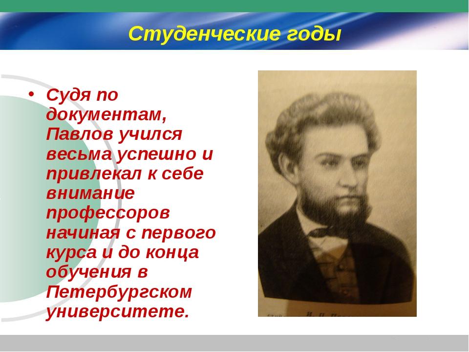 Студенческие годы Судя по документам, Павлов учился весьма успешно и привлека...
