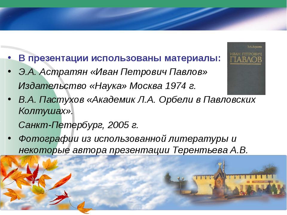 В презентации использованы материалы: Э.А. Астратян «Иван Петрович Павлов» Из...