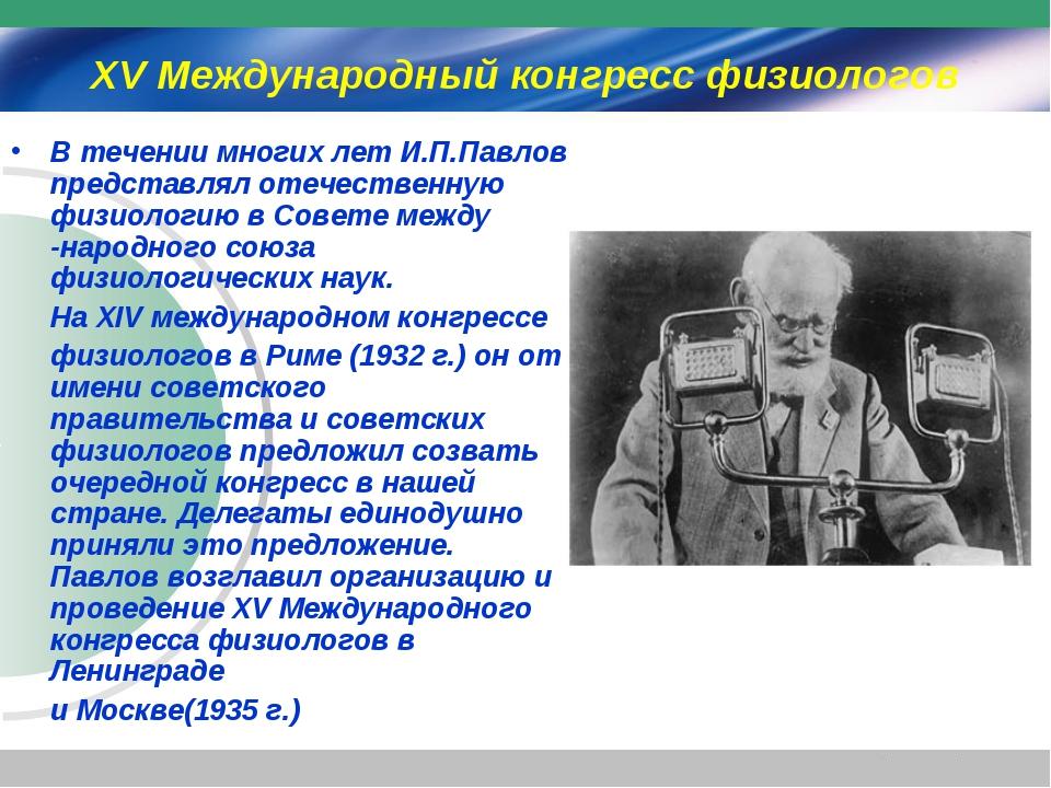 XV Международный конгресс физиологов В течении многих лет И.П.Павлов представ...