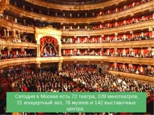 Сегодня вМоскве есть 72театра, 109кинотеатров, 31концертный зал, 78музе