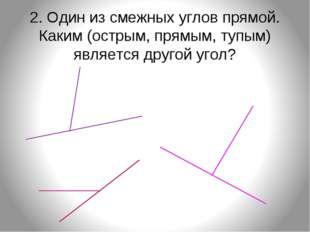 2. Один из смежных углов прямой. Каким (острым, прямым, тупым) является друго