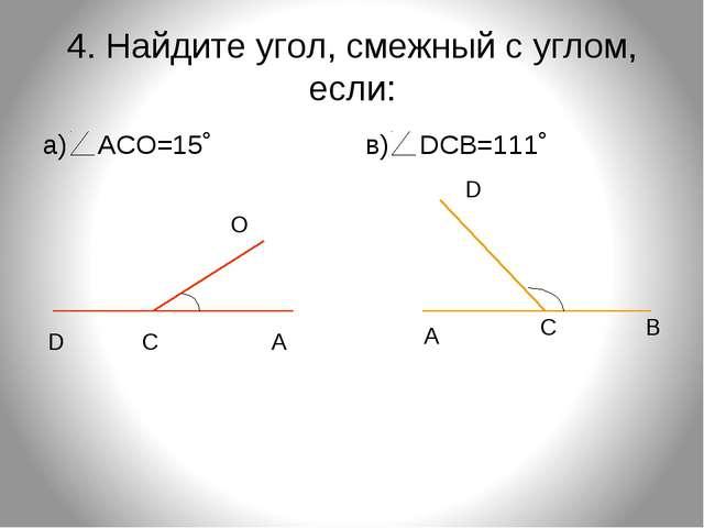 4. Найдите угол, смежный с углом, если: а) АСО=15˚ в) DСВ=111˚ D С А О D С В А