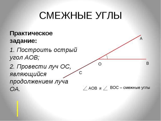 СМЕЖНЫЕ УГЛЫ Практическое задание: 1. Построить острый угол АОВ; 2. Провести...
