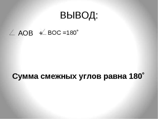 ВЫВОД: АОВ + Сумма смежных углов равна 180˚ ВОС =180˚