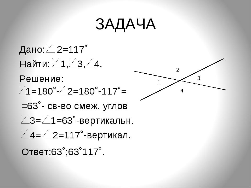 ЗАДАЧА 1 3 2 4 Дано: 2=117˚ Найти: 1, 3, 4. Решение: 1=180˚- 2=180˚-117˚= =63...