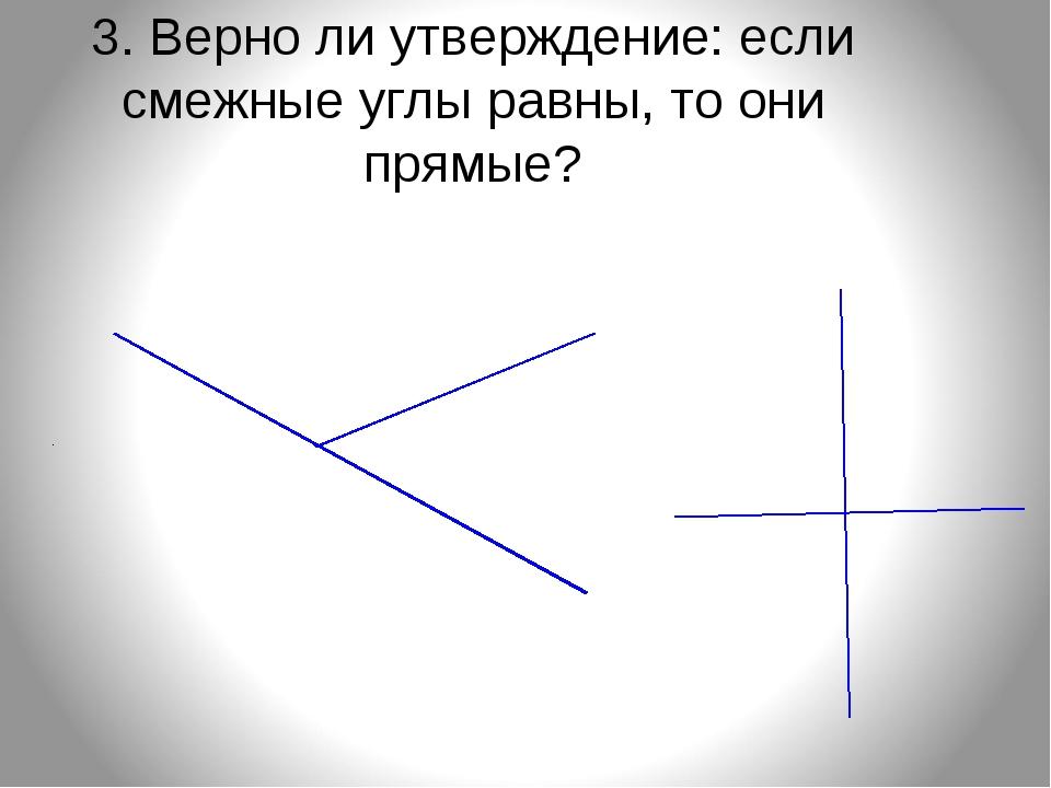 3. Верно ли утверждение: если смежные углы равны, то они прямые?
