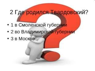 2 Где родился Твардовский? 1 в Смоленской губернии 2 во Владимирской губернии
